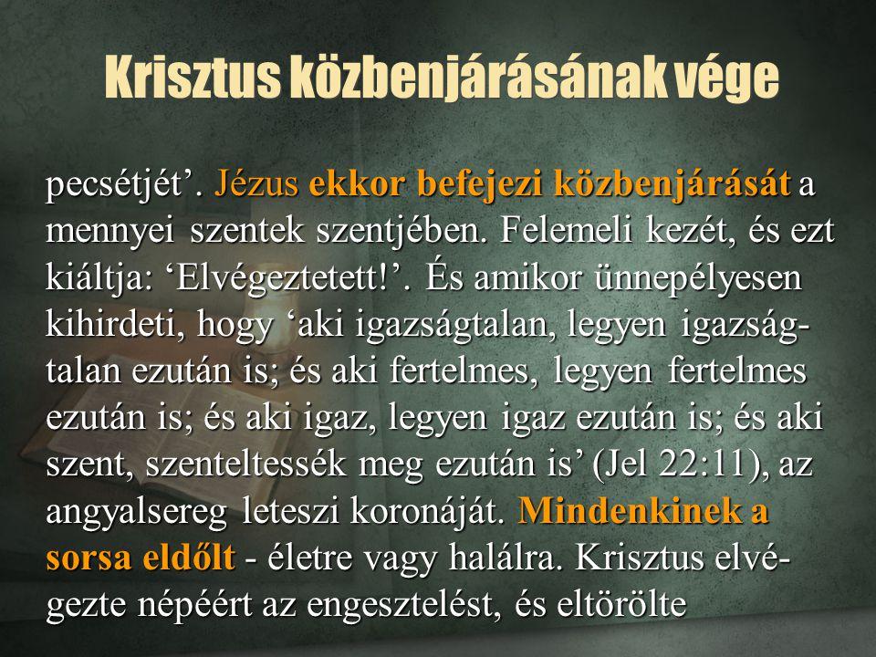 Krisztus közbenjárásának vége pecsétjét'. Jézus ekkor befejezi közbenjárását a mennyei szentek szentjében. Felemeli kezét, és ezt kiáltja: 'Elvégeztet