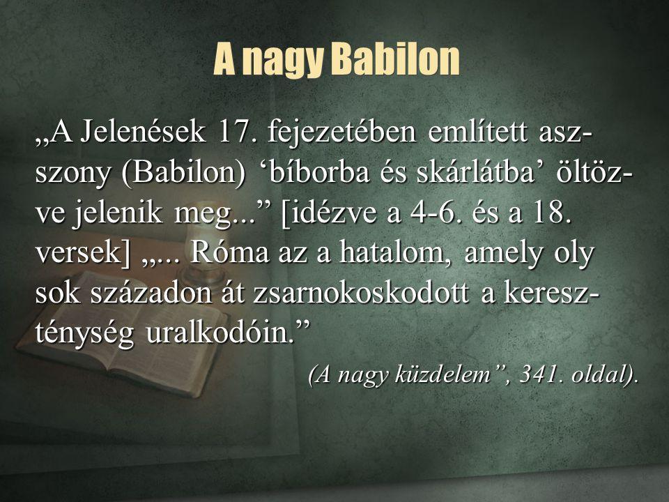 """A nagy Babilon """"A Jelenések 17. fejezetében említett asz- szony (Babilon) 'bíborba és skárlátba' öltöz- ve jelenik meg..."""" [idézve a 4-6. és a 18. ver"""