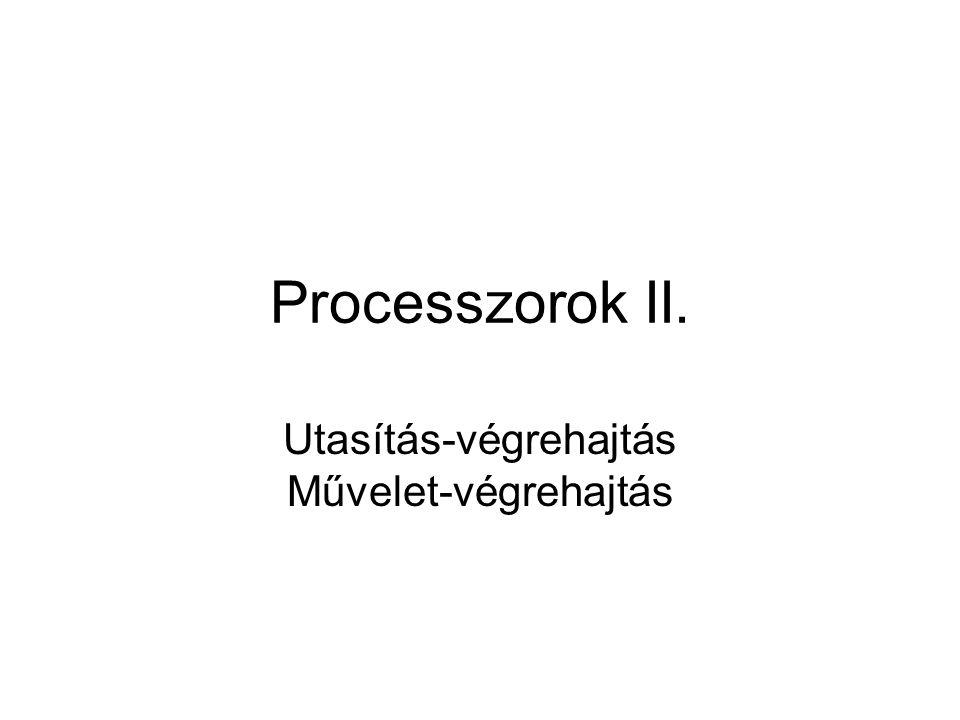 Processzorok II. Utasítás-végrehajtás Művelet-végrehajtás