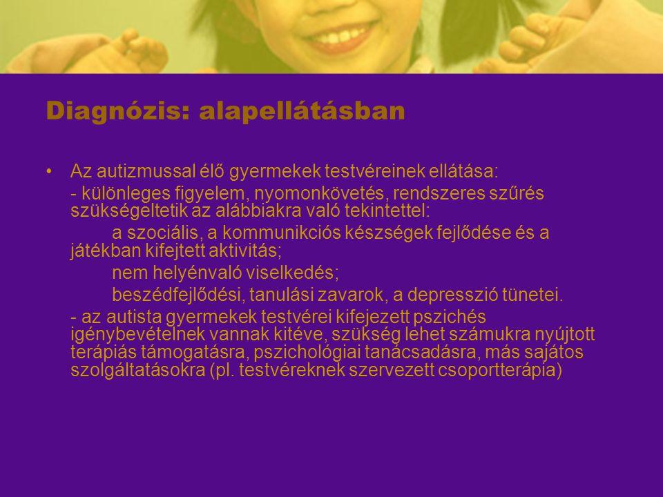 Diagnózis: alapellátásban Az autizmussal élő gyermekek testvéreinek ellátása: - különleges figyelem, nyomonkövetés, rendszeres szűrés szükségeltetik a