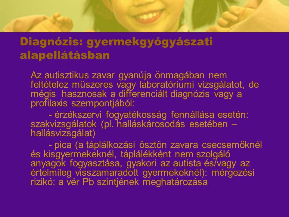 Diagnózis: gyermekgyógyászati alapellátásban Az autisztikus zavar gyanúja önmagában nem feltételez műszeres vagy laboratóriumi vizsgálatot, de mégis h