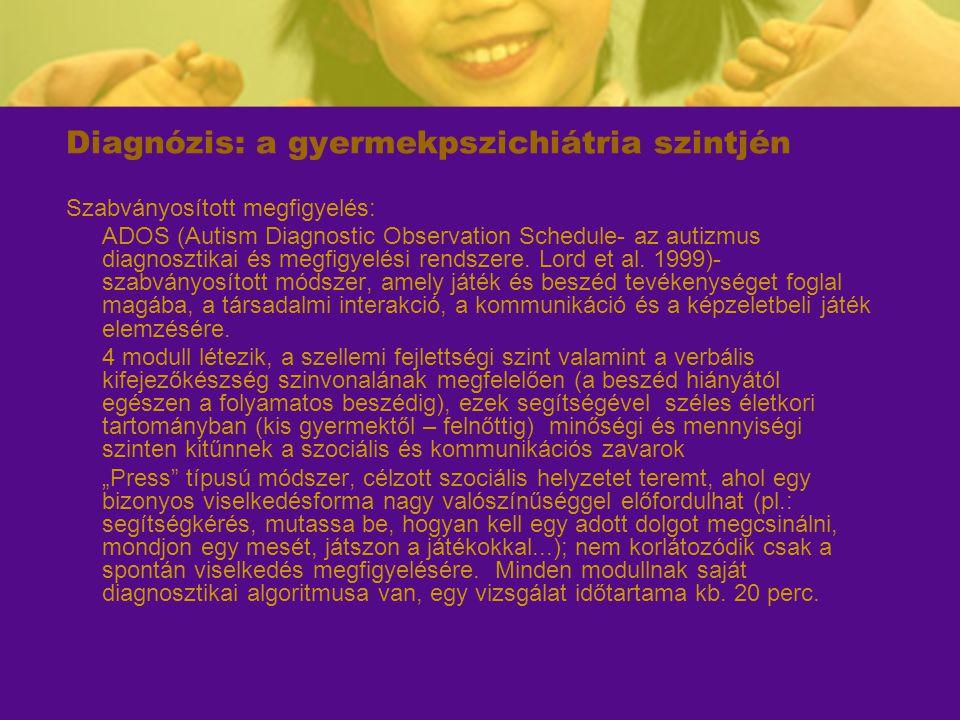 Diagnózis: a gyermekpszichiátria szintjén Szabványosított megfigyelés: ADOS (Autism Diagnostic Observation Schedule- az autizmus diagnosztikai és megf