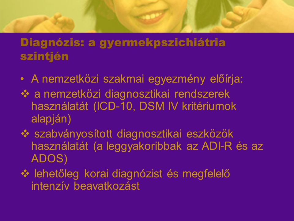 Diagnózis: a gyermekpszichiátria szintjén A nemzetközi szakmai egyezmény előírja:  a nemzetközi diagnosztikai rendszerek használatát (ICD-10, DSM IV