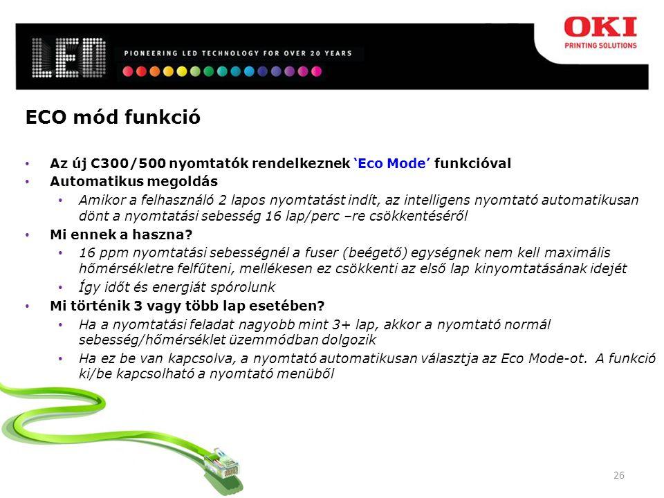 26 ECO mód funkció Az új C300/500 nyomtatók rendelkeznek 'Eco Mode' funkcióval Automatikus megoldás Amikor a felhasználó 2 lapos nyomtatást indít, az intelligens nyomtató automatikusan dönt a nyomtatási sebesség 16 lap/perc –re csökkentéséről Mi ennek a haszna.