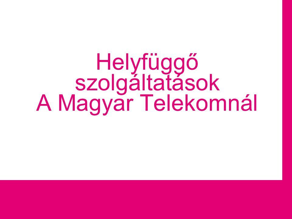 Helyfüggő szolgáltatások üzemeltetése Helyfüggő szolgáltatások A Magyar Telekomnál