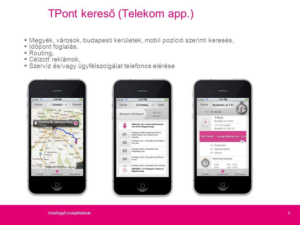 TPont kereső (Telekom app.)  Megyék, városok, budapesti kerületek, mobil pozíció szerinti keresés,  Időpont foglalás,  Routing,  Célzott reklámok,