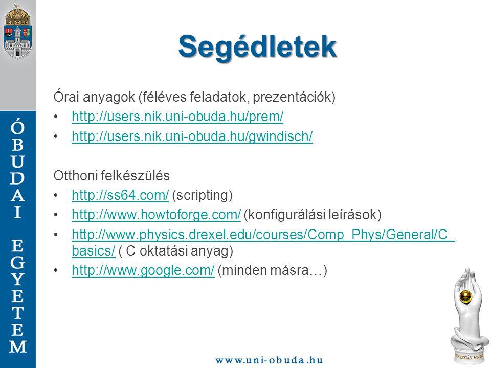 Segédletek Órai anyagok (féléves feladatok, prezentációk) http://users.nik.uni-obuda.hu/prem/ http://users.nik.uni-obuda.hu/gwindisch/ Otthoni felkészülés http://ss64.com/ (scripting)http://ss64.com/ http://www.howtoforge.com/ (konfigurálási leírások)http://www.howtoforge.com/ http://www.physics.drexel.edu/courses/Comp_Phys/General/C_ basics/ ( C oktatási anyag)http://www.physics.drexel.edu/courses/Comp_Phys/General/C_ basics/ http://www.google.com/ (minden másra…)http://www.google.com/