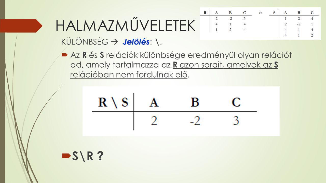 HALMAZMŰVELETEK KÜLÖNBSÉG  Jelölés : \.  Az R és S relációk különbsége eredményül olyan relációt ad, amely tartalmazza az R azon sorait, amelyek az