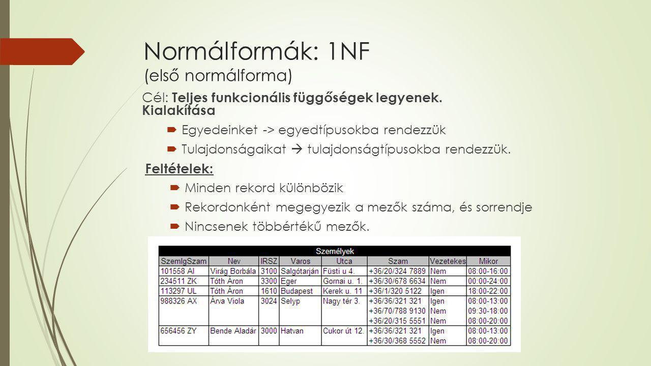 Normálformák: 1NF (első normálforma) Cél: Teljes funkcionális függőségek legyenek. Kialakítása  Egyedeinket -> egyedtípusokba rendezzük  Tulajdonság