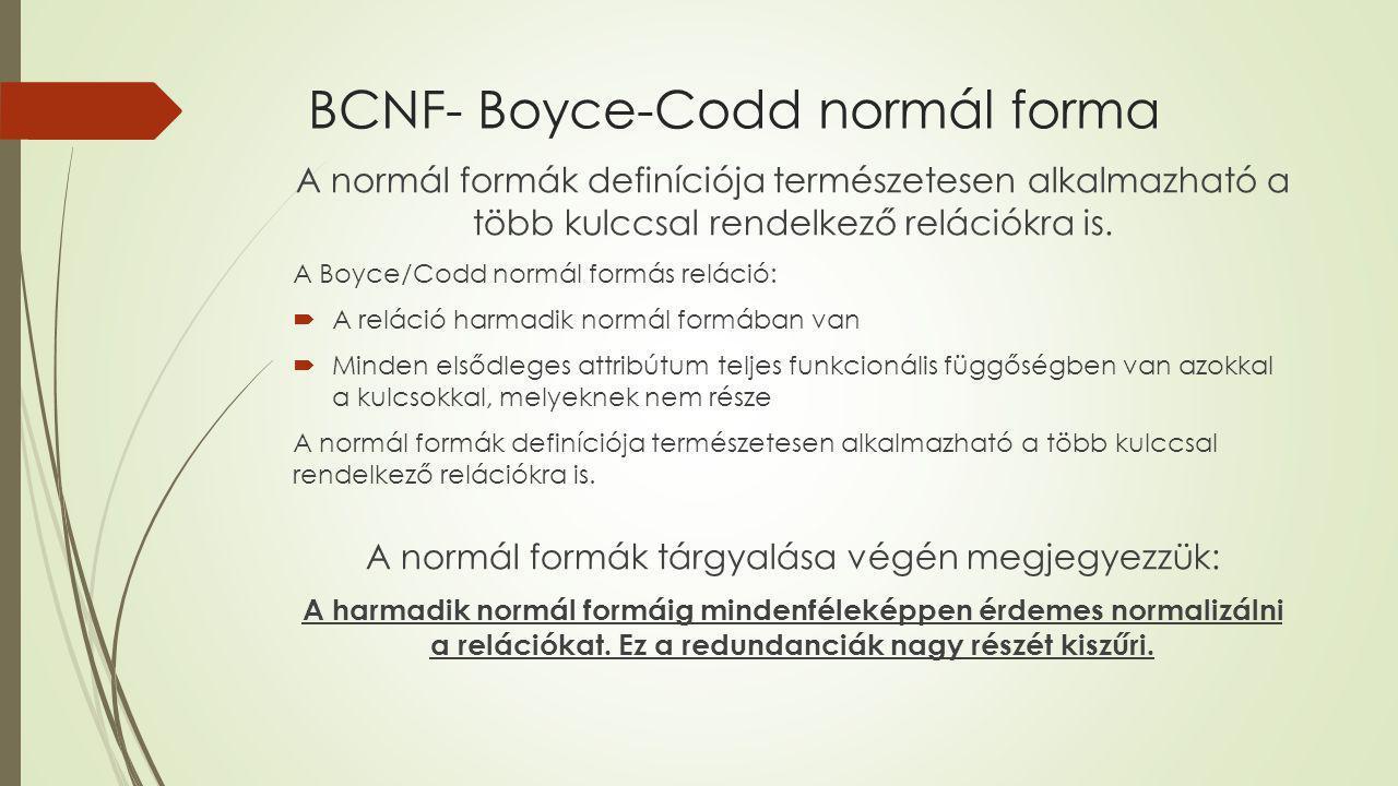 BCNF- Boyce-Codd normál forma A normál formák definíciója természetesen alkalmazható a több kulccsal rendelkező relációkra is. A Boyce/Codd normál for