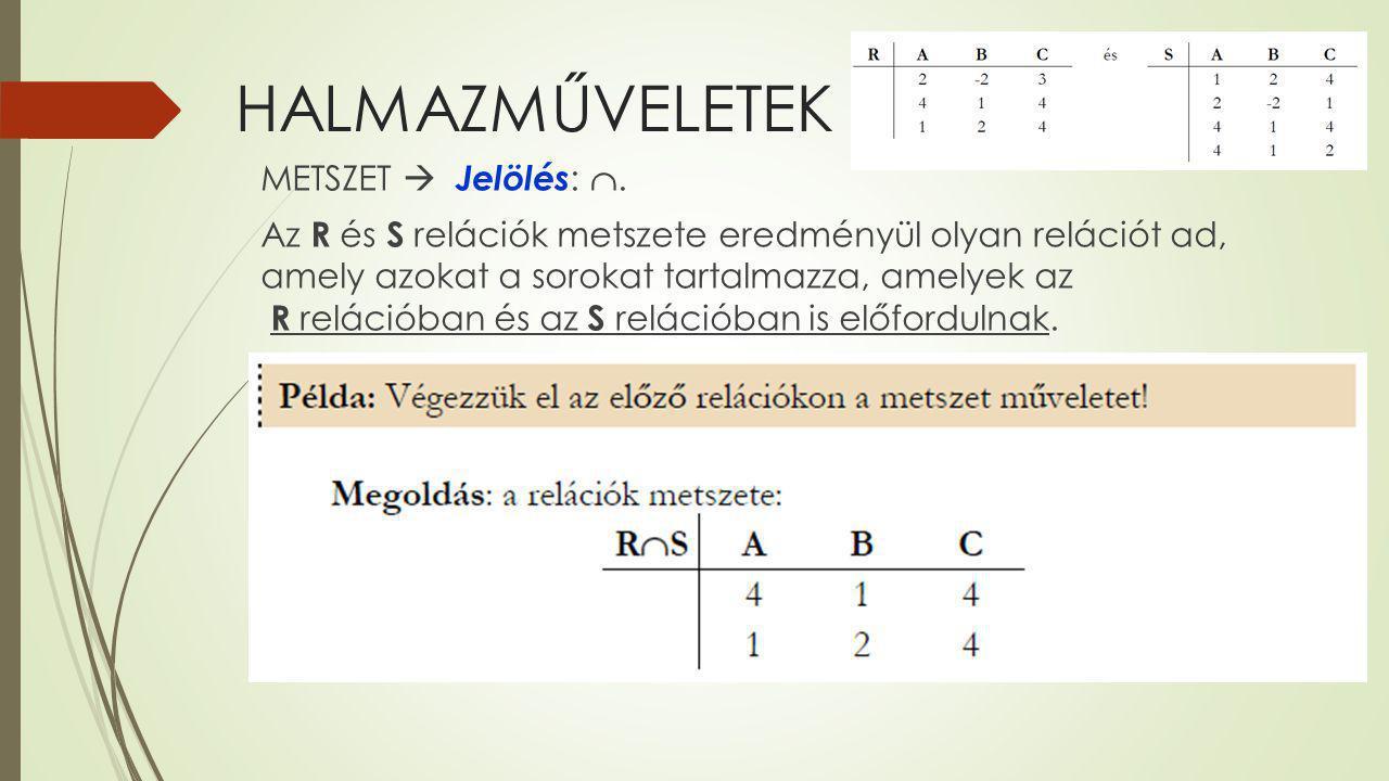 HALMAZMŰVELETEK METSZET  Jelölés : . Az R és S relációk metszete eredményül olyan relációt ad, amely azokat a sorokat tartalmazza, amelyek az R relá