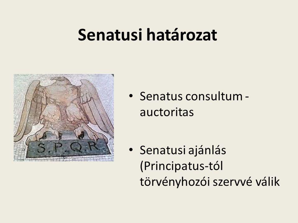 Senatusi határozat Senatus consultum - auctoritas Senatusi ajánlás (Principatus-tól törvényhozói szervvé válik