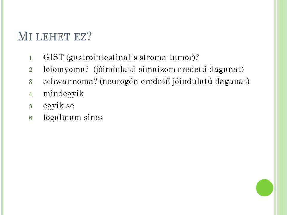 M I LEHET EZ ? 1. GIST (gastrointestinalis stroma tumor)? 2. leiomyoma? (jóindulatú simaizom eredetű daganat) 3. schwannoma? (neurogén eredetű jóindul