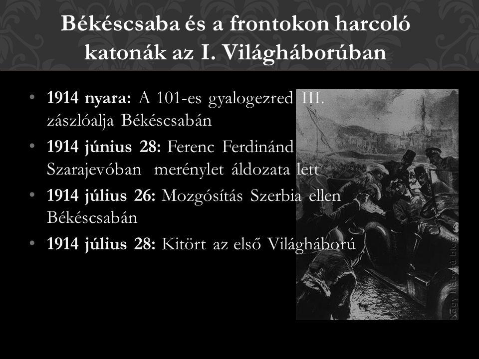 1914 nyara: A 101-es gyalogezred III. zászlóalja Békéscsabán 1914 június 28: Ferenc Ferdinánd Szarajevóban merénylet áldozata lett 1914 július 26: Moz
