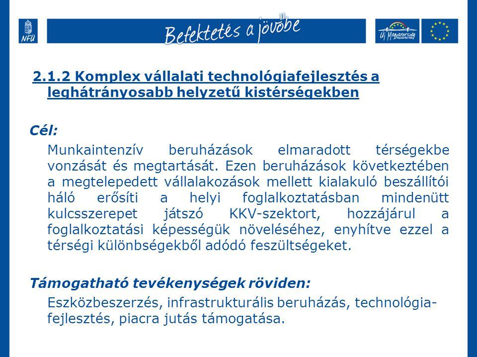 2.1.2 Komplex vállalati technológiafejlesztés a leghátrányosabb helyzetű kistérségekben Cél: Munkaintenzív beruházások elmaradott térségekbe vonzását