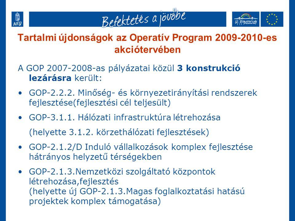 Tartalmi újdonságok az Operatív Program 2009-2010-es akciótervében A GOP 2007-2008-as pályázatai közül 3 konstrukció lezárásra került: GOP-2.2.2. Minő