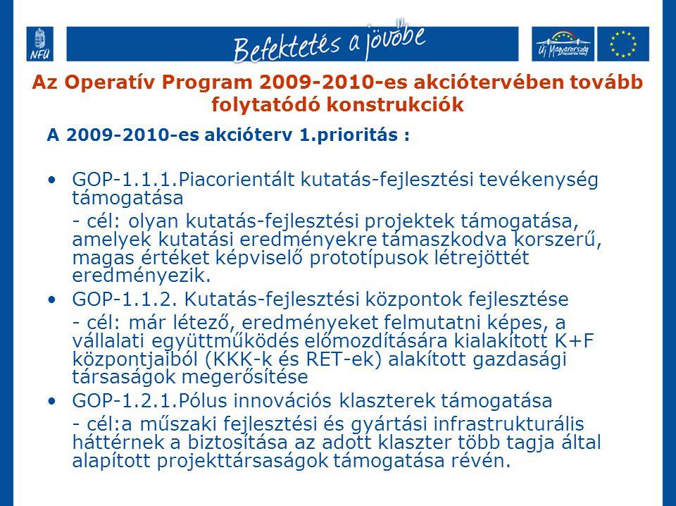 Az Operatív Program 2009-2010-es akciótervében tovább folytatódó konstrukciók A 2009-2010-es akcióterv 1.prioritás : GOP-1.1.1.Piacorientált kutatás-fejlesztési tevékenység támogatása - cél: olyan kutatás-fejlesztési projektek támogatása, amelyek kutatási eredményekre támaszkodva korszerű, magas értéket képviselő prototípusok létrejöttét eredményezik.