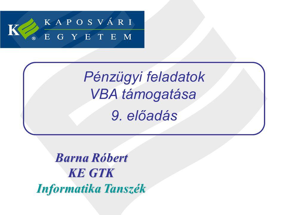 Barna Róbert KE GTK Informatika Tanszék Pénzügyi feladatok VBA támogatása 9. előadás