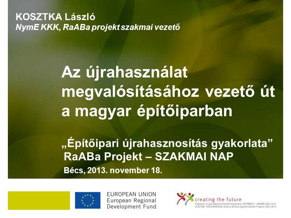 """""""Építőipari újrahasznosítás gyakorlata"""" RaABa Projekt – SZAKMAI NAP Bécs, 2013. november 18. Az újrahasználat megvalósításához vezető út a magyar épít"""