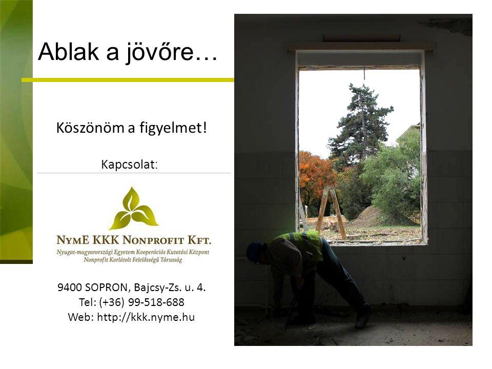 Ablak a jövőre… Köszönöm a figyelmet! Kapcsolat : 9400 SOPRON, Bajcsy-Zs. u. 4. Tel: (+36) 99-518-688 Web: http://kkk.nyme.hu