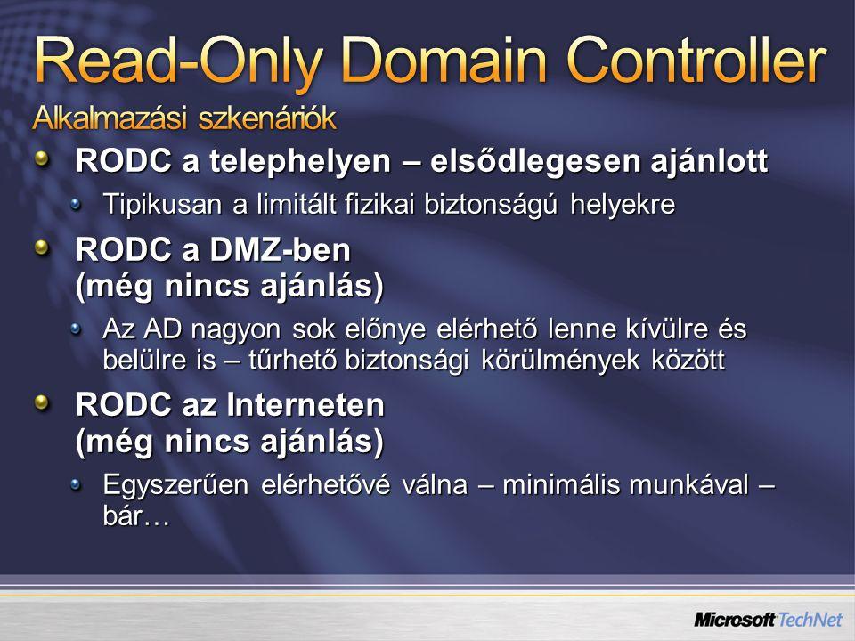 RODC a telephelyen – elsődlegesen ajánlott Tipikusan a limitált fizikai biztonságú helyekre RODC a DMZ-ben (még nincs ajánlás) Az AD nagyon sok előnye