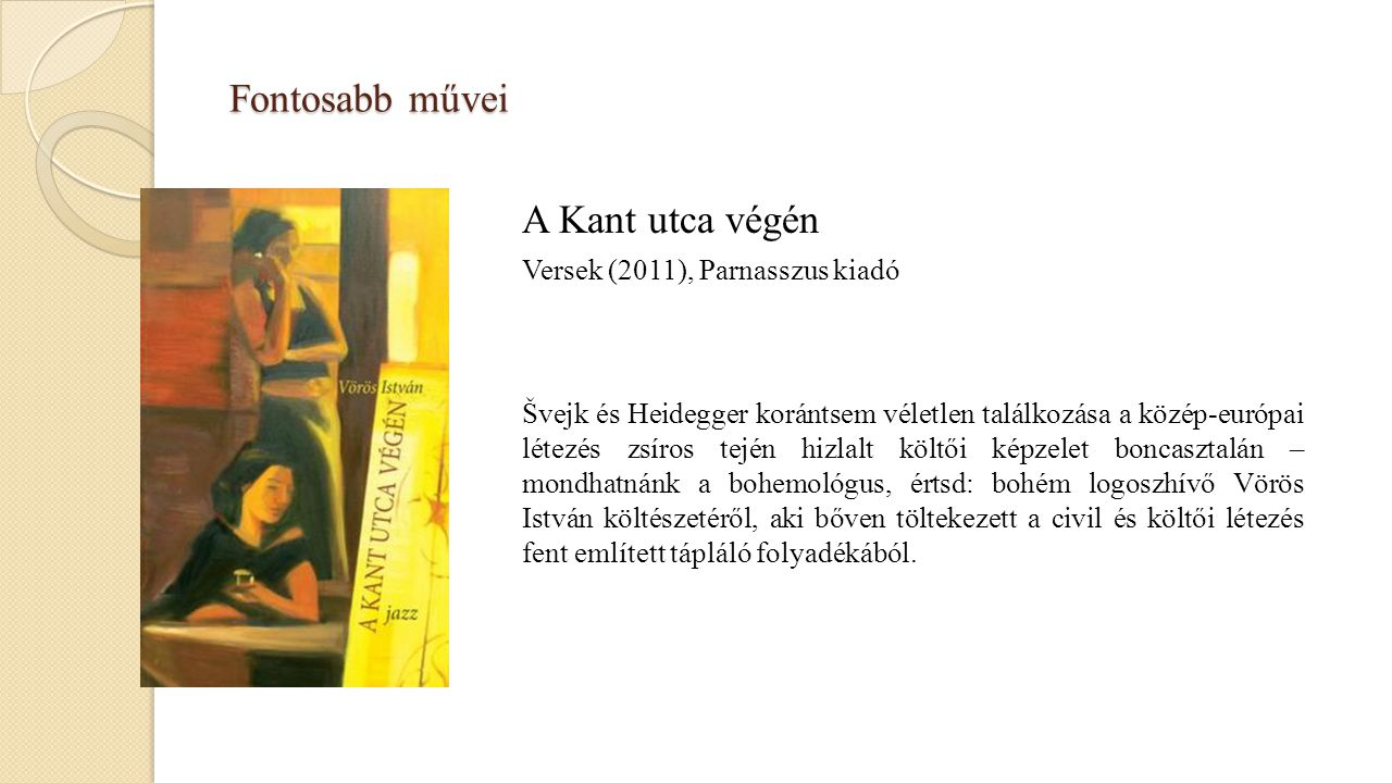 Fontosabb művei A Kant utca végén Versek (2011), Parnasszus kiadó Švejk és Heidegger korántsem véletlen találkozása a közép-európai létezés zsíros tej