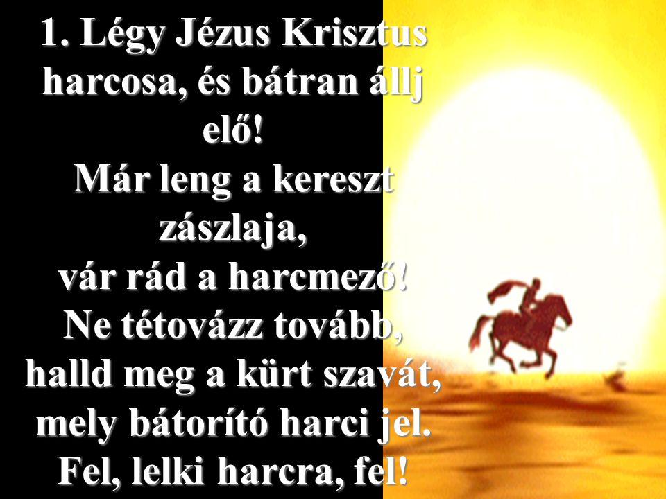 1. Légy Jézus Krisztus harcosa, és bátran állj elő! Már leng a kereszt zászlaja, vár rád a harcmező! Ne tétovázz tovább, halld meg a kürt szavát, mely