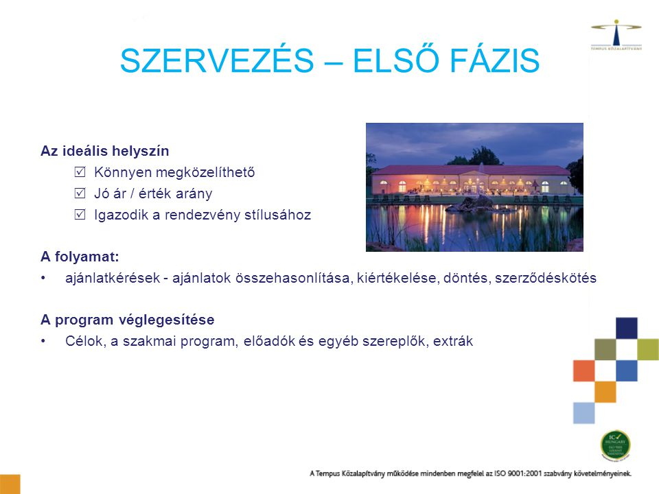 SZERVEZÉS – ELSŐ FÁZIS Az ideális helyszín  Könnyen megközelíthető  Jó ár / érték arány  Igazodik a rendezvény stílusához A folyamat: ajánlatkérése