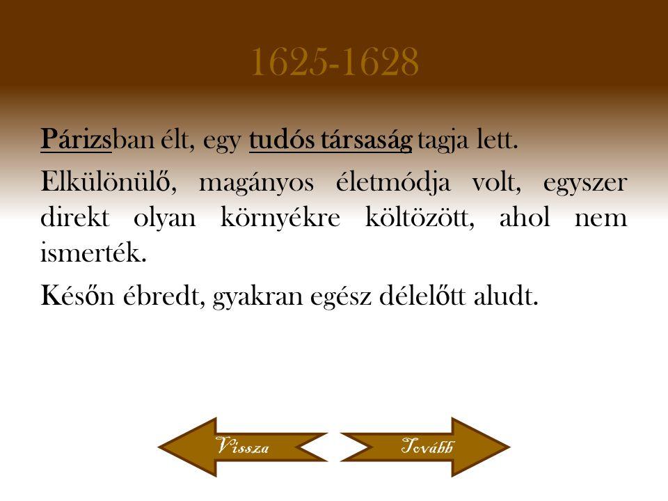 1625-1628 Párizsban élt, egy tudós társaság tagja lett. Elkülönül ő, magányos életmódja volt, egyszer direkt olyan környékre költözött, ahol nem ismer
