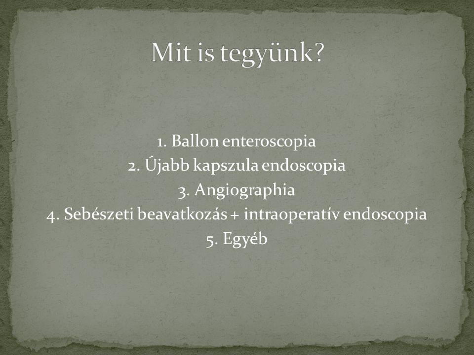 1. Ballon enteroscopia 2. Újabb kapszula endoscopia 3. Angiographia 4. Sebészeti beavatkozás + intraoperatív endoscopia 5. Egyéb