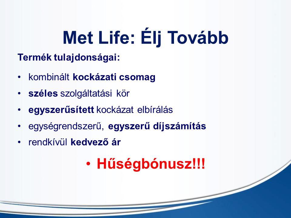 Met Life: Élj Tovább Termék tulajdonságai: kombinált kockázati csomag széles szolgáltatási kör egyszerűsített kockázat elbírálás egységrendszerű, egyszerű díjszámítás rendkívül kedvező ár Hűségbónusz!!!