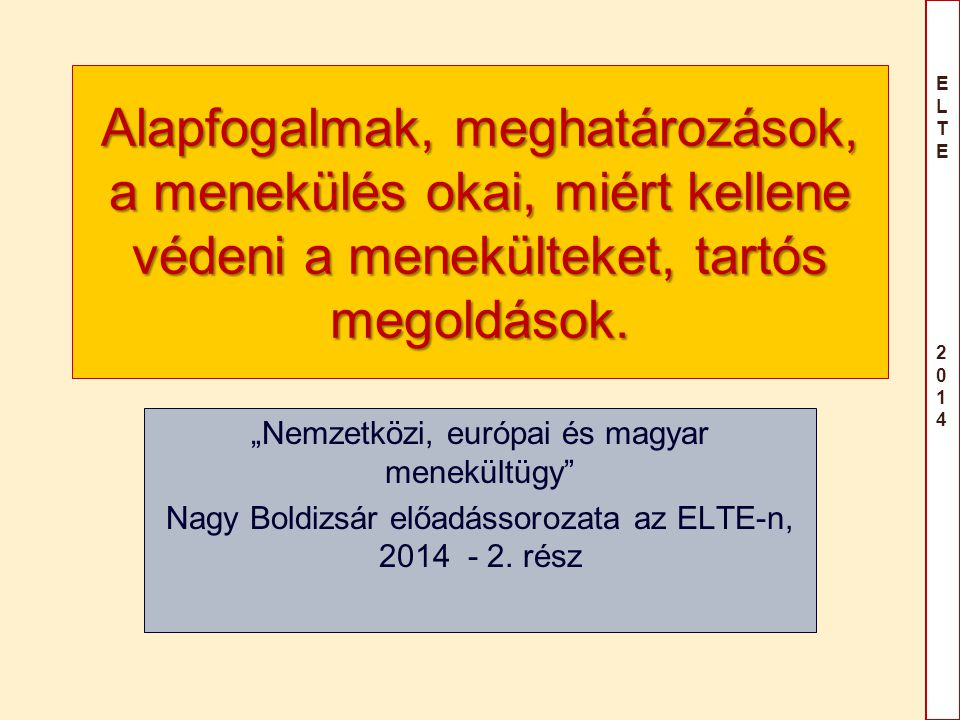 """ELTE 2014ELTE 2014 Alapfogalmak, meghatározások, a menekülés okai, miért kellene védeni a menekülteket, tartós megoldások. """"Nemzetközi, európai és mag"""
