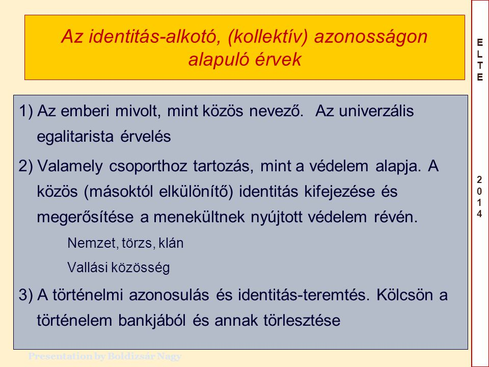 ELTE 2014ELTE 2014 Identitás-alkotó, a menekülő (vagy az üldöző) és a védelmet nyújtó különbözőségén alapuló érvek 4) Helyi – idegen A befogadó lokális identitása és joga a területhez.