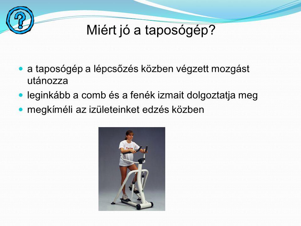 Miért jó a taposógép? a taposógép a lépcsőzés közben végzett mozgást utánozza leginkább a comb és a fenék izmait dolgoztatja meg megkíméli az izületei