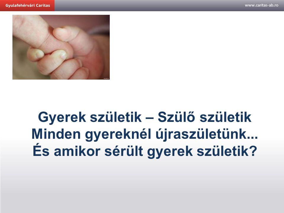 www.caritas-ab.ro Gyerek születik – Szülő születik Minden gyereknél újraszületünk... És amikor sérült gyerek születik?