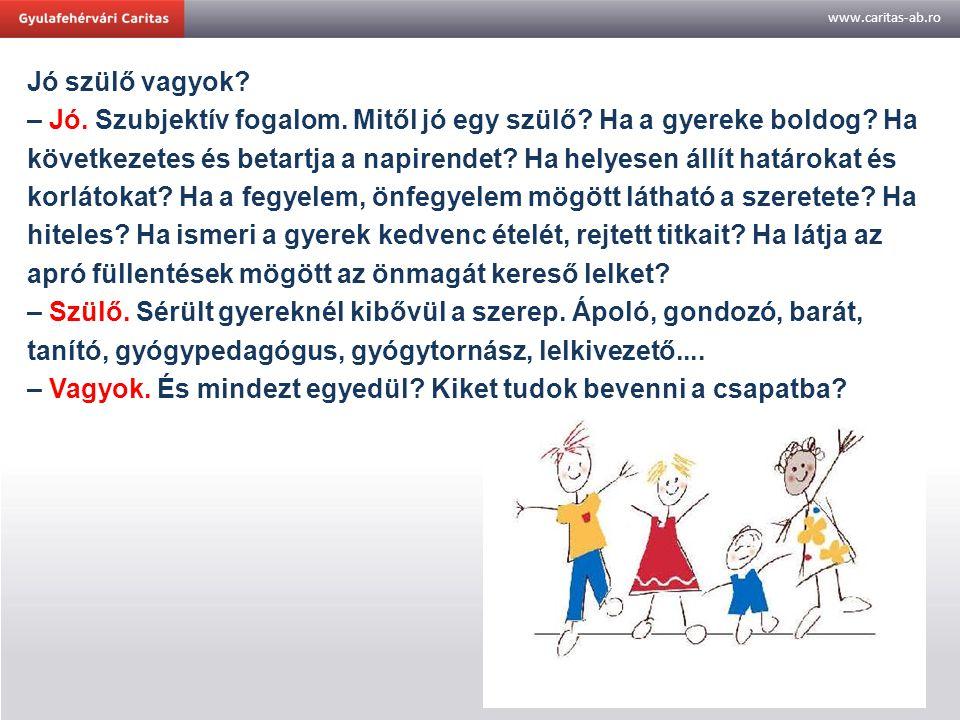 www.caritas-ab.ro Jó szülő vagyok? – Jó. Szubjektív fogalom. Mitől jó egy szülő? Ha a gyereke boldog? Ha következetes és betartja a napirendet? Ha hel