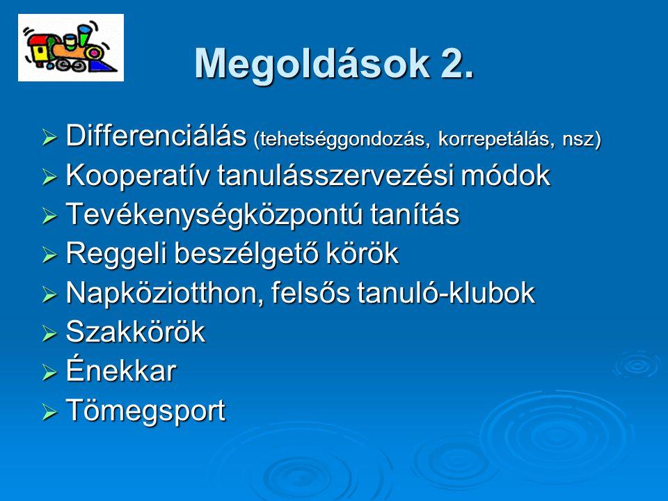 Megoldások 2.  Differenciálás (tehetséggondozás, korrepetálás, nsz)  Kooperatív tanulásszervezési módok  Tevékenységközpontú tanítás  Reggeli besz