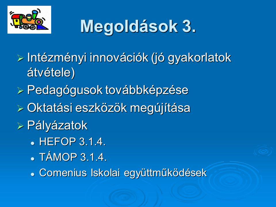 Megoldások 3.  Intézményi innovációk (jó gyakorlatok átvétele)  Pedagógusok továbbképzése  Oktatási eszközök megújítása  Pályázatok HEFOP 3.1.4. H