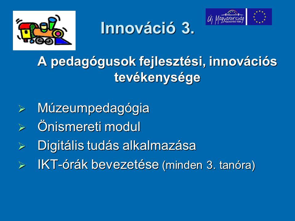 Innováció 3. A pedagógusok fejlesztési, innovációs tevékenysége  Múzeumpedagógia  Önismereti modul  Digitális tudás alkalmazása  IKT-órák bevezeté