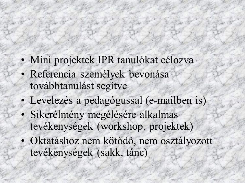 Mini projektek IPR tanulókat célozva Referencia személyek bevonása továbbtanulást segítve Levelezés a pedagógussal (e-mailben is) Sikerélmény megélésé