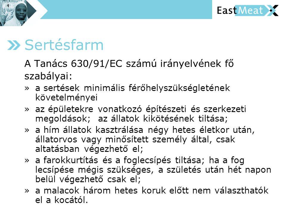 A Tanács 630/91/EC számú irányelvének fő szabályai: » a sertések minimális férőhelyszükségletének követelményei » az épületekre vonatkozó építészeti és szerkezeti megoldások; az állatok kikötésének tiltása; » a hím állatok kasztrálása négy hetes életkor után, állatorvos vagy minősített személy által, csak altatásban végezhető el; » a farokkurtítás és a foglecsípés tiltása; ha a fog lecsípése mégis szükséges, a születés után hét napon belül végezhető csak el; » a malacok három hetes koruk előtt nem választhatók el a kocától.
