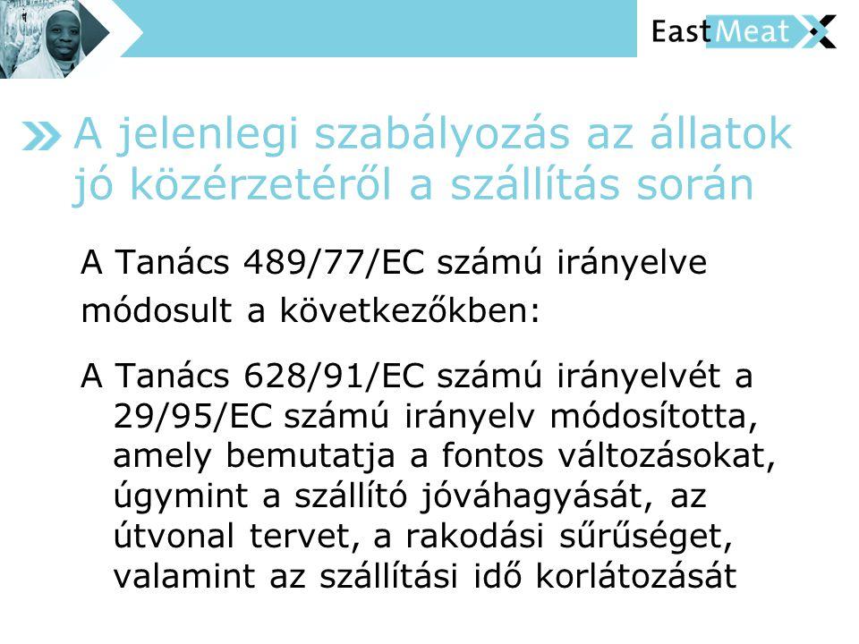 A jelenlegi szabályozás az állatok jó közérzetéről a szállítás során A Tanács 489/77/EC számú irányelve módosult a következőkben: A Tanács 628/91/EC számú irányelvét a 29/95/EC számú irányelv módosította, amely bemutatja a fontos változásokat, úgymint a szállító jóváhagyását, az útvonal tervet, a rakodási sűrűséget, valamint az szállítási idő korlátozását