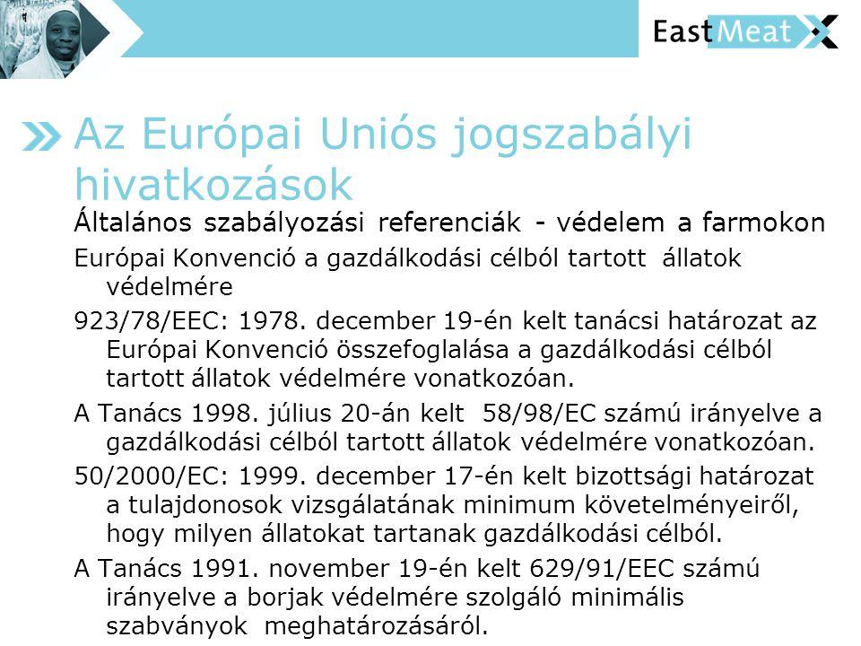 Az Európai Uniós jogszabályi hivatkozások Általános szabályozási referenciák - védelem a farmokon Európai Konvenció a gazdálkodási célból tartott állatok védelmére 923/78/EEC: 1978.