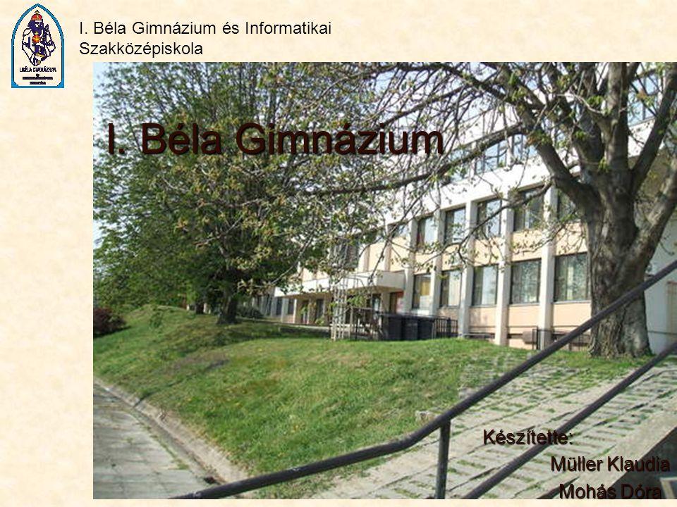 I. Béla Gimnázium és Informatikai Szakközépiskola I. Béla Gimnázium Készítette: Müller Klaudia Mohás Dóra