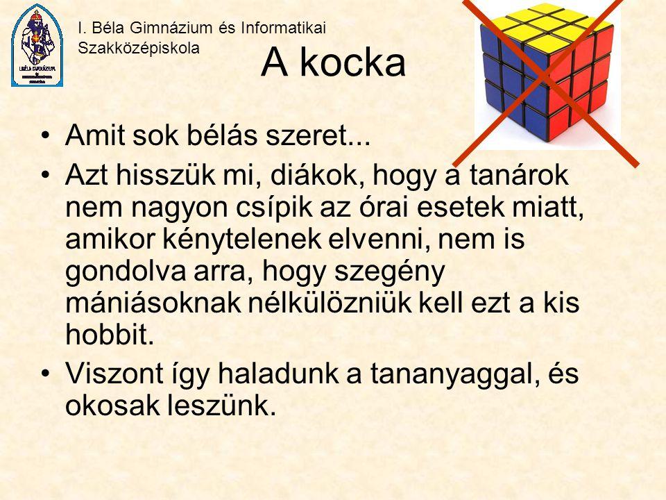 I. Béla Gimnázium és Informatikai Szakközépiskola A kocka Amit sok bélás szeret... Azt hisszük mi, diákok, hogy a tanárok nem nagyon csípik az órai es
