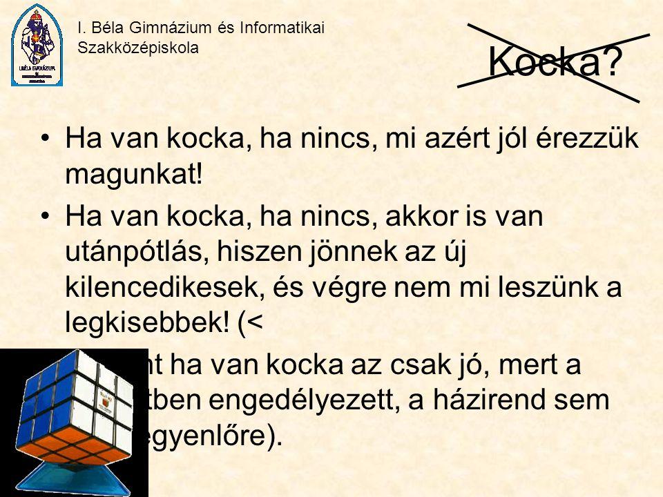 I. Béla Gimnázium és Informatikai Szakközépiskola Kocka? Ha van kocka, ha nincs, mi azért jól érezzük magunkat! Ha van kocka, ha nincs, akkor is van u
