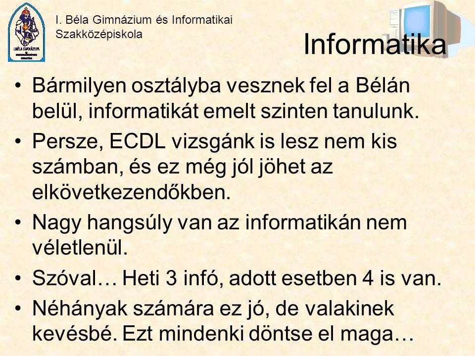 I. Béla Gimnázium és Informatikai Szakközépiskola Informatika Bármilyen osztályba vesznek fel a Bélán belül, informatikát emelt szinten tanulunk. Pers
