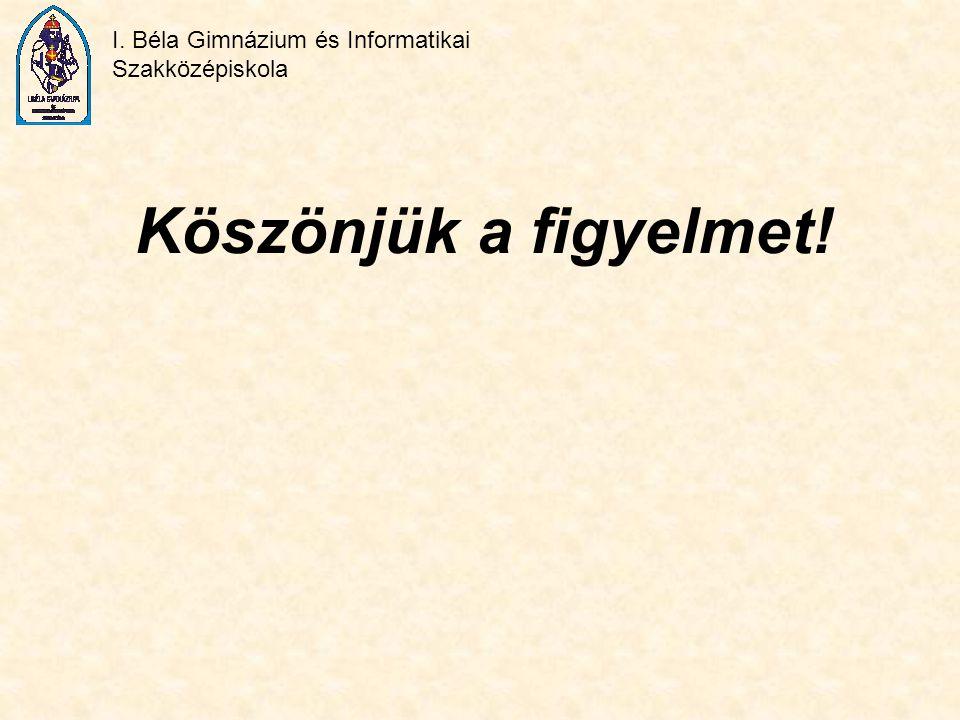 I. Béla Gimnázium és Informatikai Szakközépiskola Köszönjük a figyelmet!