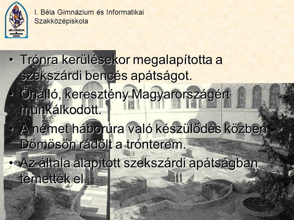 I. Béla Gimnázium és Informatikai Szakközépiskola Trónra kerülésekor megalapította a szekszárdi bencés apátságot.Trónra kerülésekor megalapította a sz