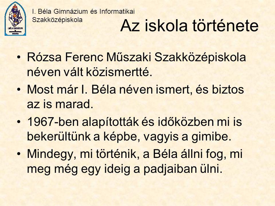 I. Béla Gimnázium és Informatikai Szakközépiskola Az iskola története Rózsa Ferenc Műszaki Szakközépiskola néven vált közismertté. Most már I. Béla né